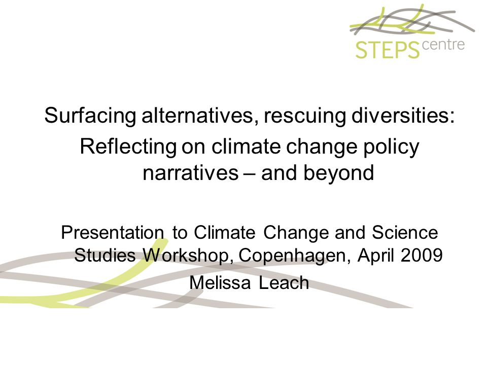 Surfacing alternatives, rescuing diversities: Reflecting on climate change policy narratives – and beyond Presentation to Climate Change and Science Studies Workshop, Copenhagen, April 2009 Melissa Leach