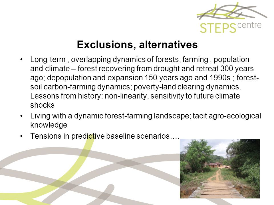 Exclusions, alternatives Long-term, overlapping dynamics of forests, farming, population and climate – forest recovering from drought and retreat 300 years ago; depopulation and expansion 150 years ago and 1990s ; forest- soil carbon-farming dynamics; poverty-land clearing dynamics.