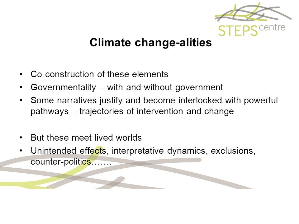 Climate change-alities Co-construction of these elements Governmentality – with and without government Some narratives justify and become interlocked with powerful pathways – trajectories of intervention and change But these meet lived worlds Unintended effects, interpretative dynamics, exclusions, counter-politics…….