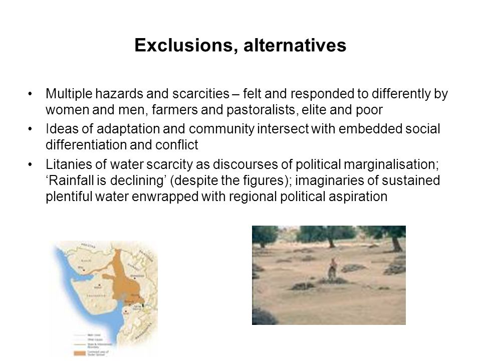 Exclusions, alternatives Multiple hazards and scarcities – felt and responded to differently by women and men, farmers and pastoralists, elite and poor Ideas of adaptation and community intersect with embedded social differentiation and conflict Litanies of water scarcity as discourses of political marginalisation; 'Rainfall is declining' (despite the figures); imaginaries of sustained plentiful water enwrapped with regional political aspiration