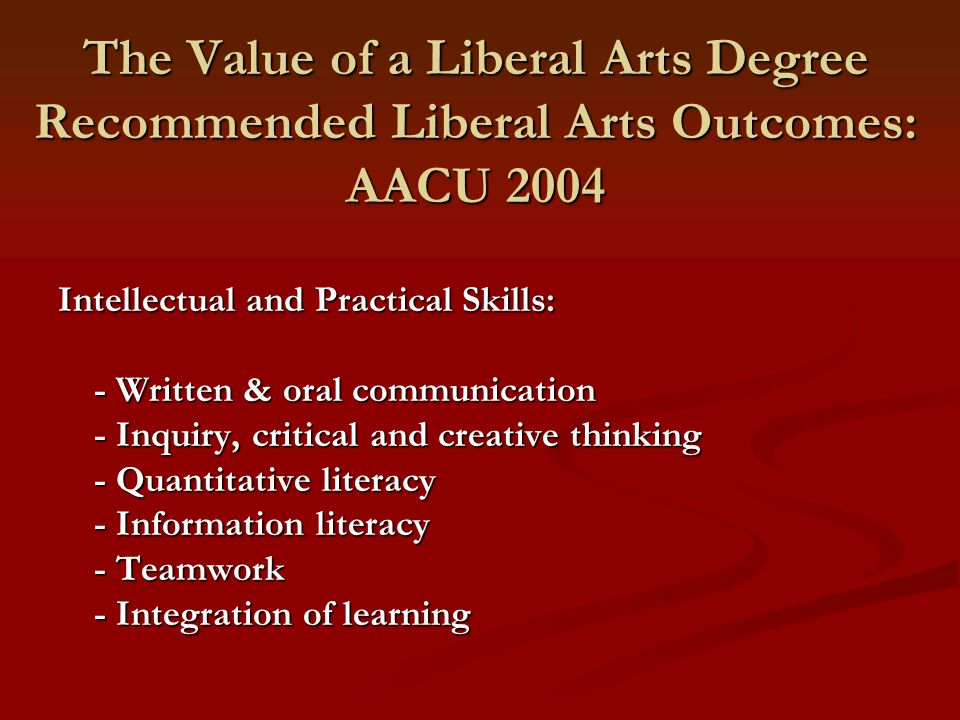 The Value of a Liberal Arts Degree Recommended Liberal Arts Outcomes: AACU 2004 Intellectual and Practical Skills: - Written & oral communication - Inquiry, critical and creative thinking - Quantitative literacy - Information literacy - Teamwork - Integration of learning