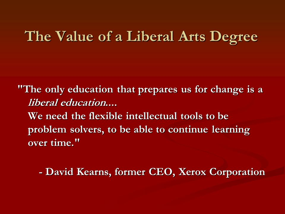 The Value of a Liberal Arts Degree The only education that prepares us for change is a liberal education....