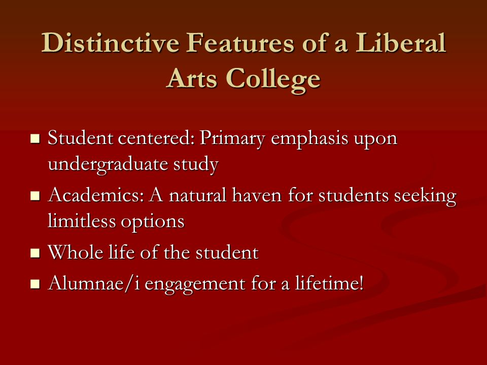 Distinctive Features of a Liberal Arts College Student centered: Primary emphasis upon undergraduate study Student centered: Primary emphasis upon undergraduate study Academics: A natural haven for students seeking limitless options Academics: A natural haven for students seeking limitless options Whole life of the student Whole life of the student Alumnae/i engagement for a lifetime.