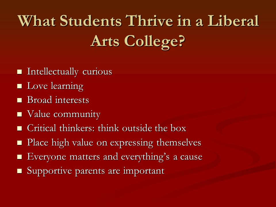 What Students Thrive in a Liberal Arts College? Intellectually curious Intellectually curious Love learning Love learning Broad interests Broad intere