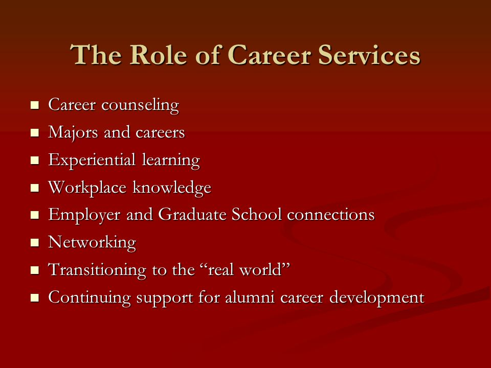 Career counseling Career counseling Majors and careers Majors and careers Experiential learning Experiential learning Workplace knowledge Workplace knowledge Employer and Graduate School connections Employer and Graduate School connections Networking Networking Transitioning to the real world Transitioning to the real world Continuing support for alumni career development Continuing support for alumni career development The Role of Career Services
