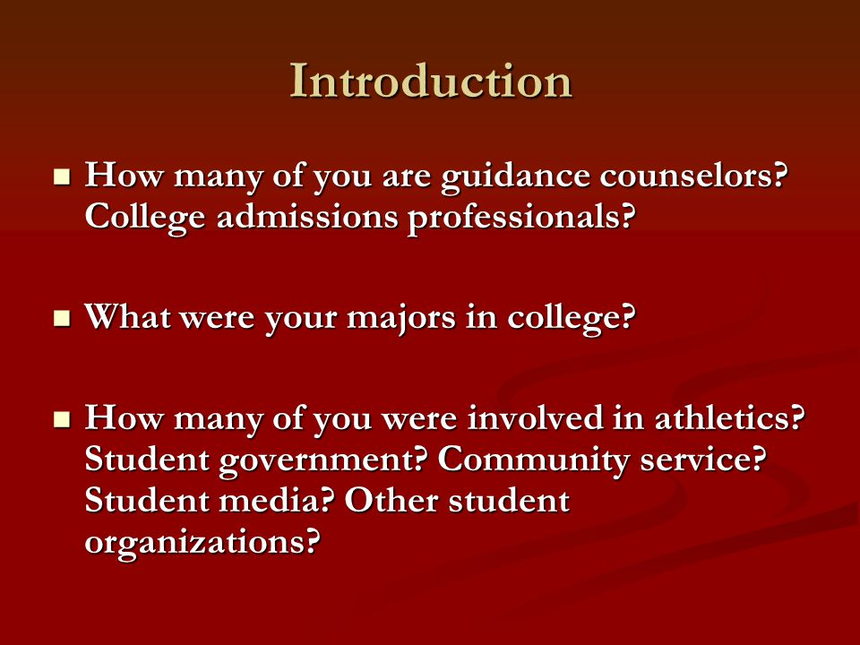Introduction How many of you are guidance counselors? College admissions professionals? How many of you are guidance counselors? College admissions pr