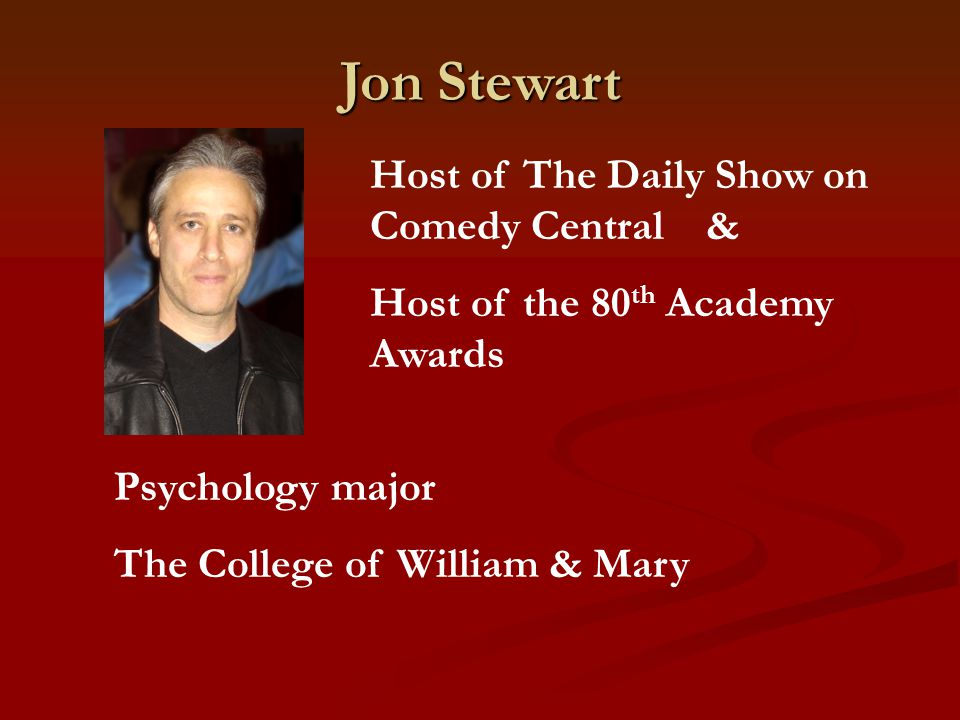 Jon Stewart Host of The Daily Show on Comedy Central & Host of the 80 th Academy Awards Psychology major The College of William & Mary
