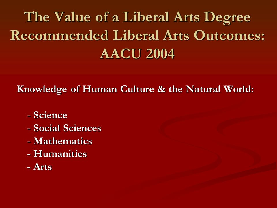 The Value of a Liberal Arts Degree Recommended Liberal Arts Outcomes: AACU 2004 Knowledge of Human Culture & the Natural World: - Science - Social Sciences - Mathematics - Humanities - Arts