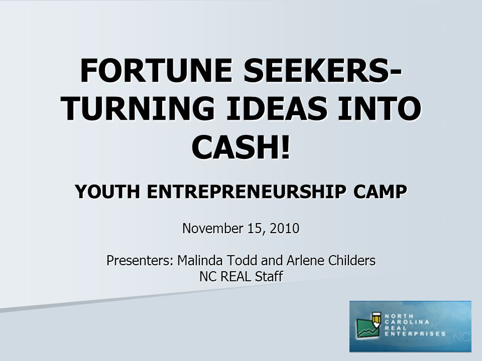 FORTUNE SEEKERS- TURNING IDEAS INTO CASH! YOUTH ENTREPRENEURSHIP CAMP November 15, 2010 Presenters: Malinda Todd and Arlene Childers NC REAL Staff