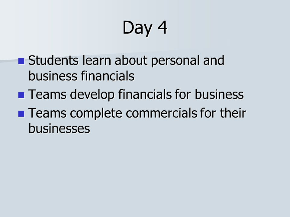 Day 4 Students learn about personal and business financials Students learn about personal and business financials Teams develop financials for busines