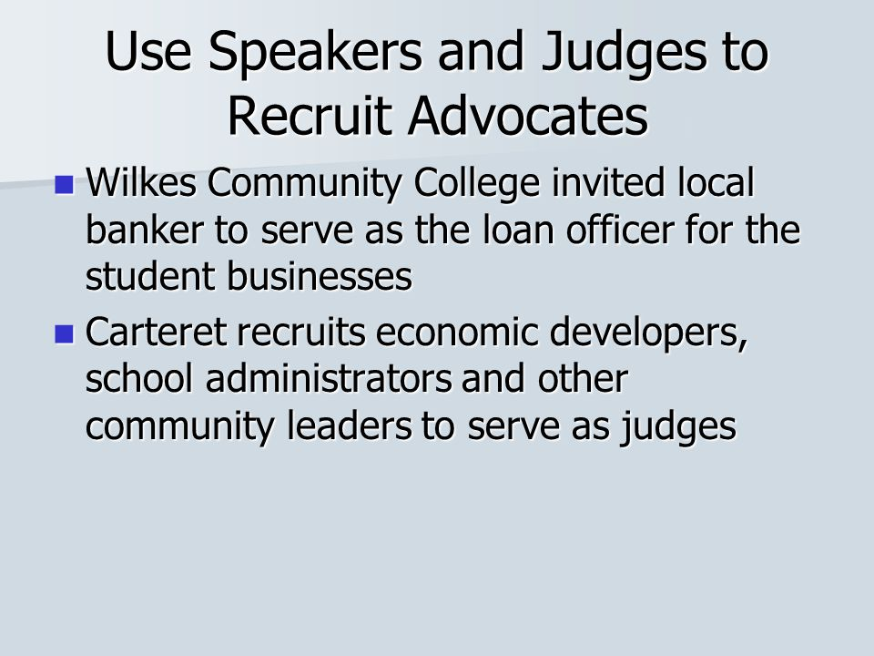 Use Speakers and Judges to Recruit Advocates Wilkes Community College invited local banker to serve as the loan officer for the student businesses Wil