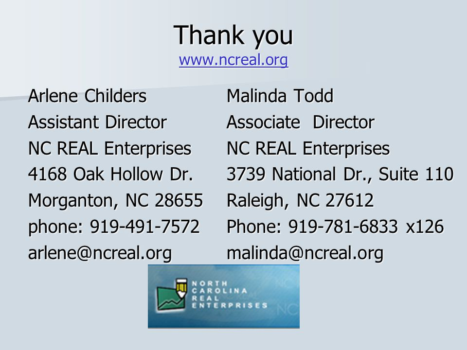 Thank you www.ncreal.org www.ncreal.org Arlene Childers Assistant Director NC REAL Enterprises 4168 Oak Hollow Dr. Morganton, NC 28655 phone: 919-491-