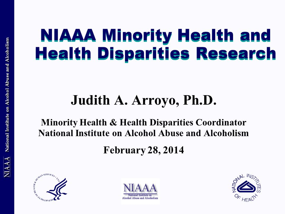 National Institute on Alcohol Abuse and Alcoholism Genes X Environment Health Disparities Populations Pioneering studies of genetic vulnerability to alcohol use disorders were conducted in European American populations Need similar research with diverse populations; consider adding genetic component to survey, prevention and treatment intervention studies Encourage research on relative contribution of genetic & environmental contributions to alcohol use disorders Pharmacogenetics – personalized medicine