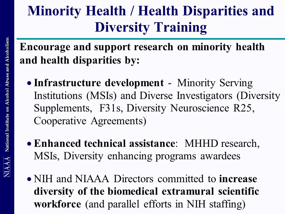 National Institute on Alcohol Abuse and Alcoholism Minority Health / Health Disparities and Diversity Training Encourage and support research on minority health and health disparities by:  Infrastructure development - Minority Serving Institutions (MSIs) and Diverse Investigators (Diversity Supplements, F31s, Diversity Neuroscience R25, Cooperative Agreements)  Enhanced technical assistance: MHHD research, MSIs, Diversity enhancing programs awardees  NIH and NIAAA Directors committed to increase diversity of the biomedical extramural scientific workforce (and parallel efforts in NIH staffing)