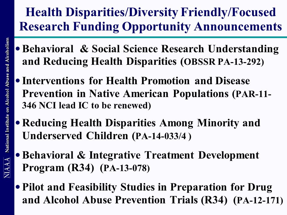 National Institute on Alcohol Abuse and Alcoholism Health Disparities/Diversity Friendly/Focused Research Funding Opportunity Announcements Behavioral & Social Science Research Understanding and Reducing Health Disparities ( OBSSR PA-13-292) Interventions for Health Promotion and Disease Prevention in Native American Populations ( PAR-11- 346 NCI lead IC to be renewed) Reducing Health Disparities Among Minority and Underserved Children ( PA-14-033/4 ) Behavioral & Integrative Treatment Development Program (R34) ( PA-13-078) Pilot and Feasibility Studies in Preparation for Drug and Alcohol Abuse Prevention Trials (R34) ( PA-12-171)