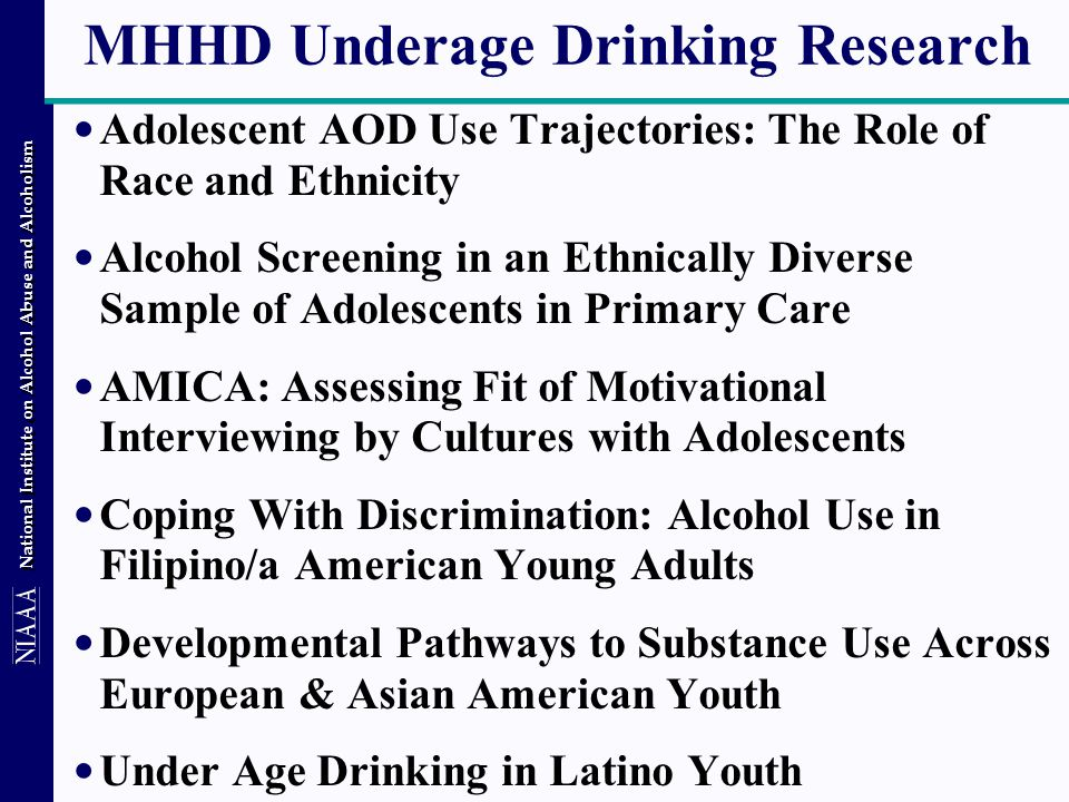 National Institute on Alcohol Abuse and Alcoholism MHHD Underage Drinking Research Adolescent AOD Use Trajectories: The Role of Race and Ethnicity Alcohol Screening in an Ethnically Diverse Sample of Adolescents in Primary Care AMICA: Assessing Fit of Motivational Interviewing by Cultures with Adolescents Coping With Discrimination: Alcohol Use in Filipino/a American Young Adults Developmental Pathways to Substance Use Across European & Asian American Youth Under Age Drinking in Latino Youth