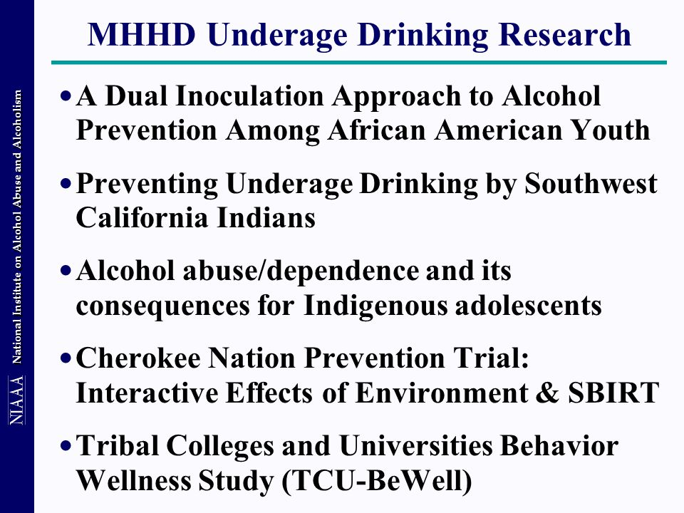 National Institute on Alcohol Abuse and Alcoholism MHHD Underage Drinking Research A Dual Inoculation Approach to Alcohol Prevention Among African American Youth Preventing Underage Drinking by Southwest California Indians Alcohol abuse/dependence and its consequences for Indigenous adolescents Cherokee Nation Prevention Trial: Interactive Effects of Environment & SBIRT Tribal Colleges and Universities Behavior Wellness Study (TCU-BeWell)