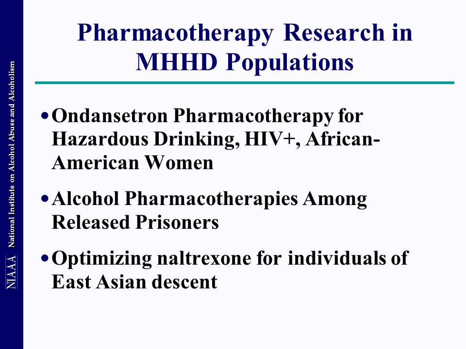 National Institute on Alcohol Abuse and Alcoholism Ondansetron Pharmacotherapy for Hazardous Drinking, HIV+, African- American Women Alcohol Pharmacotherapies Among Released Prisoners Optimizing naltrexone for individuals of East Asian descent Pharmacotherapy Research in MHHD Populations