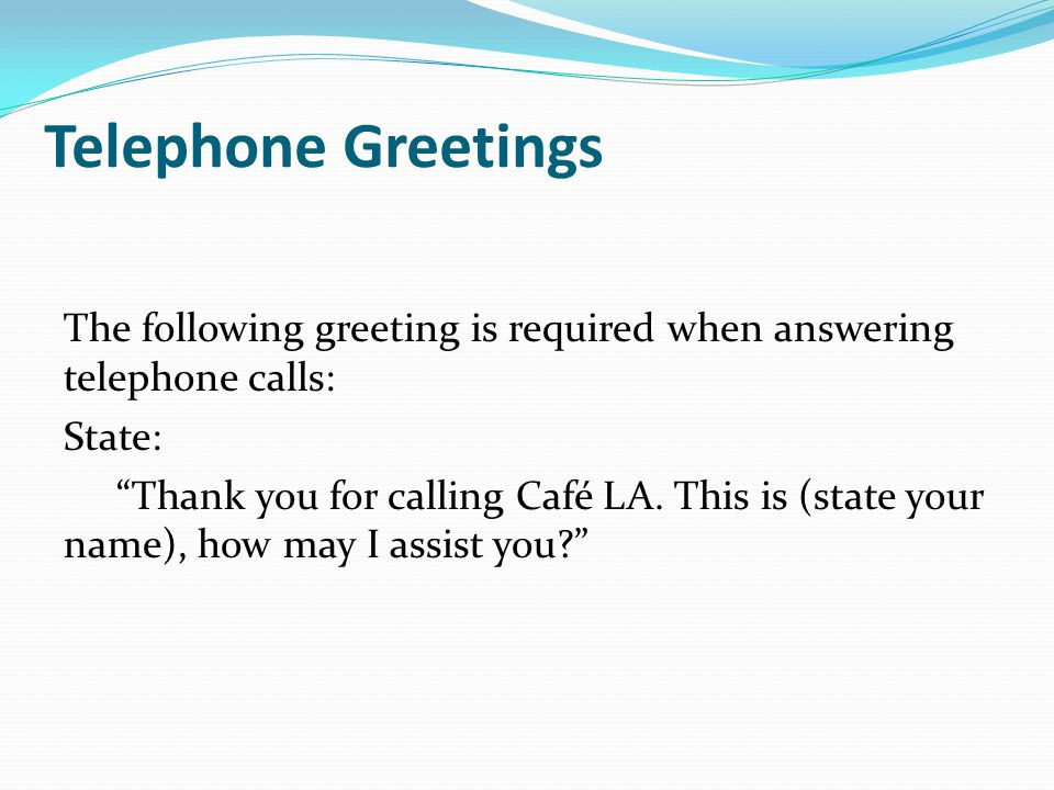 Telephone Greetings The following greeting is required when answering telephone calls: State: Thank you for calling Café LA.
