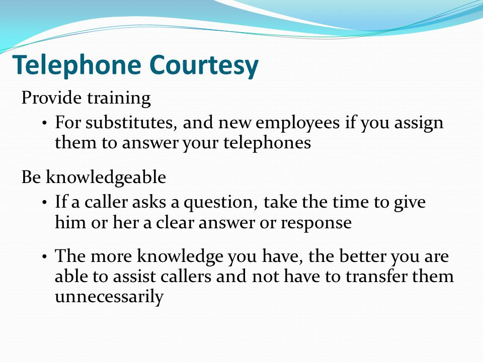 Telephone Courtesy Provide training For substitutes, and new employees if you assign them to answer your telephones Be knowledgeable If a caller asks a question, take the time to give him or her a clear answer or response The more knowledge you have, the better you are able to assist callers and not have to transfer them unnecessarily