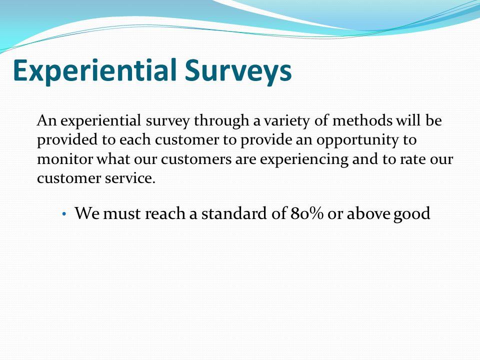 Experiential Surveys An experiential survey through a variety of methods will be provided to each customer to provide an opportunity to monitor what our customers are experiencing and to rate our customer service.