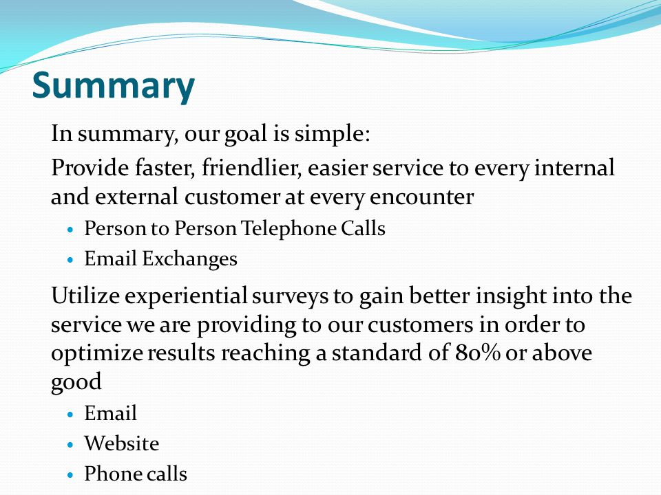 Summary In summary, our goal is simple: Provide faster, friendlier, easier service to every internal and external customer at every encounter Person t