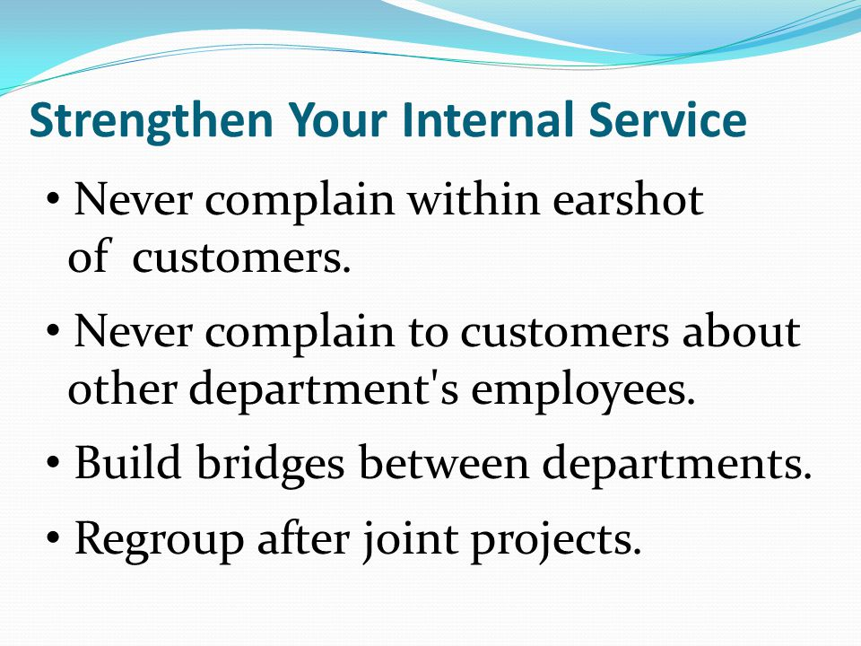 Never complain within earshot of customers. Never complain to customers about other department's employees. Build bridges between departments. Regroup