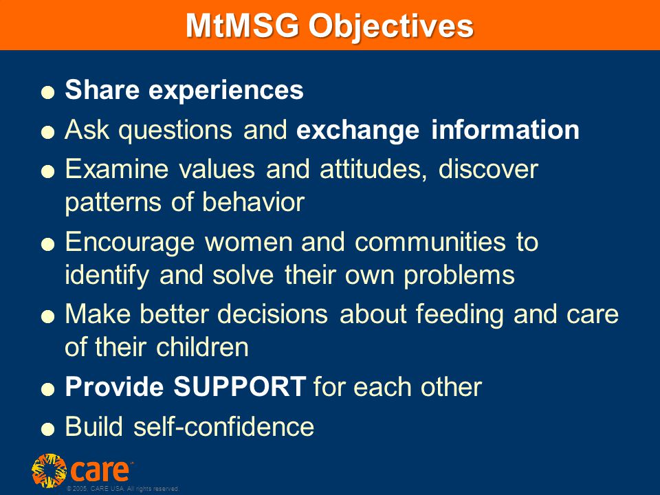 © 2005, CARE USA. All rights reserved. MtMSG Objectives  Share experiences  Ask questions and exchange information  Examine values and attitudes, d