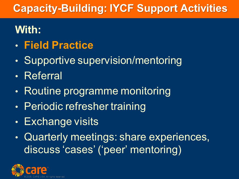 © 2005, CARE USA. All rights reserved. Capacity-Building: IYCF Support Activities With: Field Practice Supportive supervision/mentoring Referral Routi