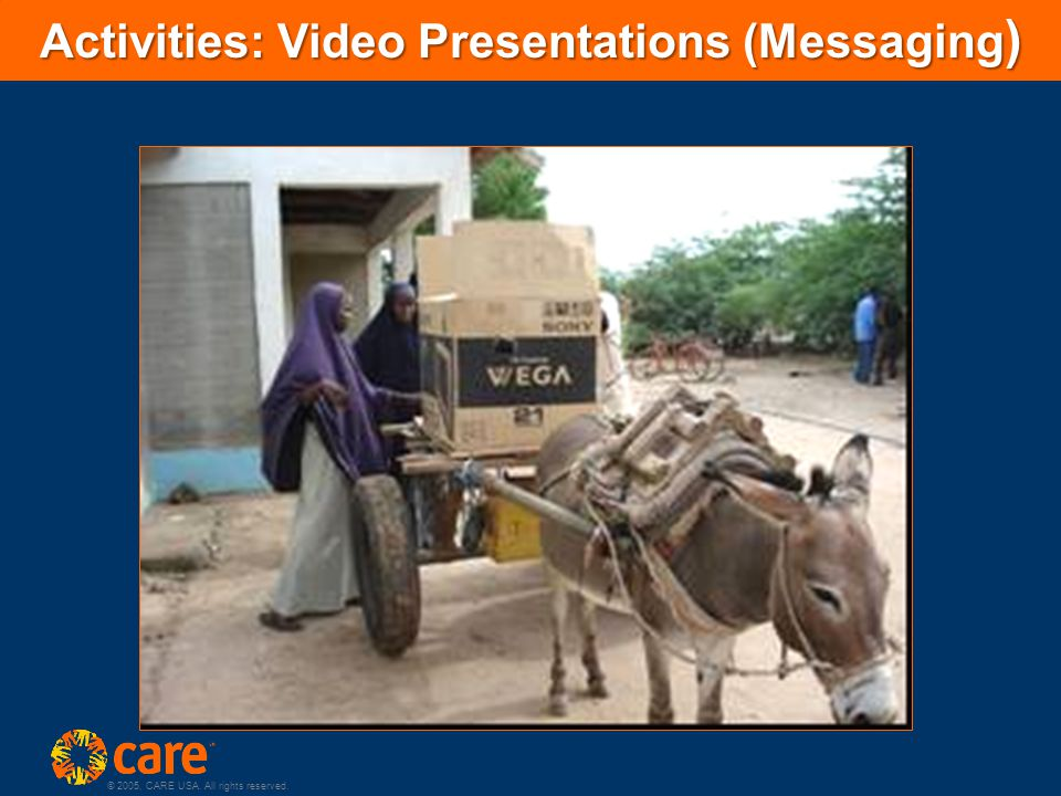 © 2005, CARE USA. All rights reserved. Activities: Video Presentations (Messaging )
