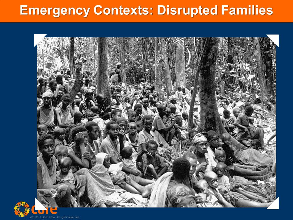 © 2005, CARE USA. All rights reserved. Emergency Contexts: Disrupted Families