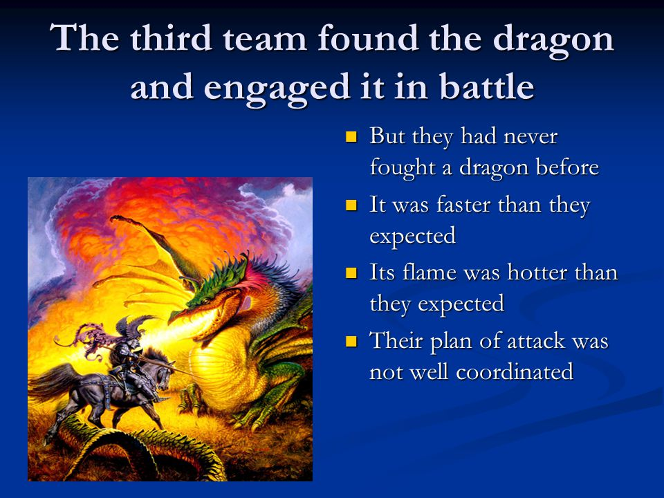 The third team found the dragon and engaged it in battle But they had never fought a dragon before It was faster than they expected Its flame was hotter than they expected Their plan of attack was not well coordinated
