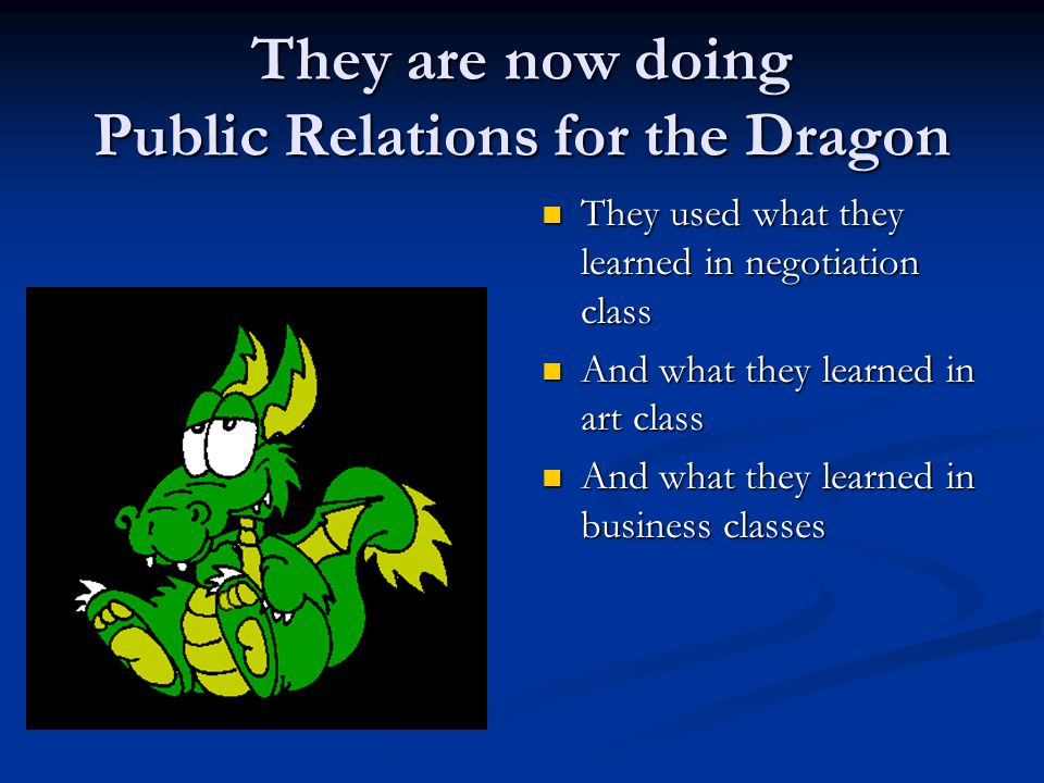 They are now doing Public Relations for the Dragon They used what they learned in negotiation class And what they learned in art class And what they learned in business classes