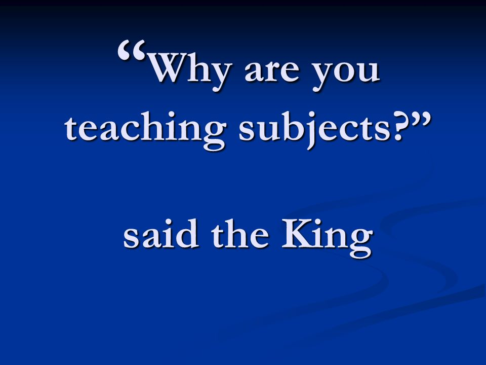 """ Why are you teaching subjects?"" said the King"