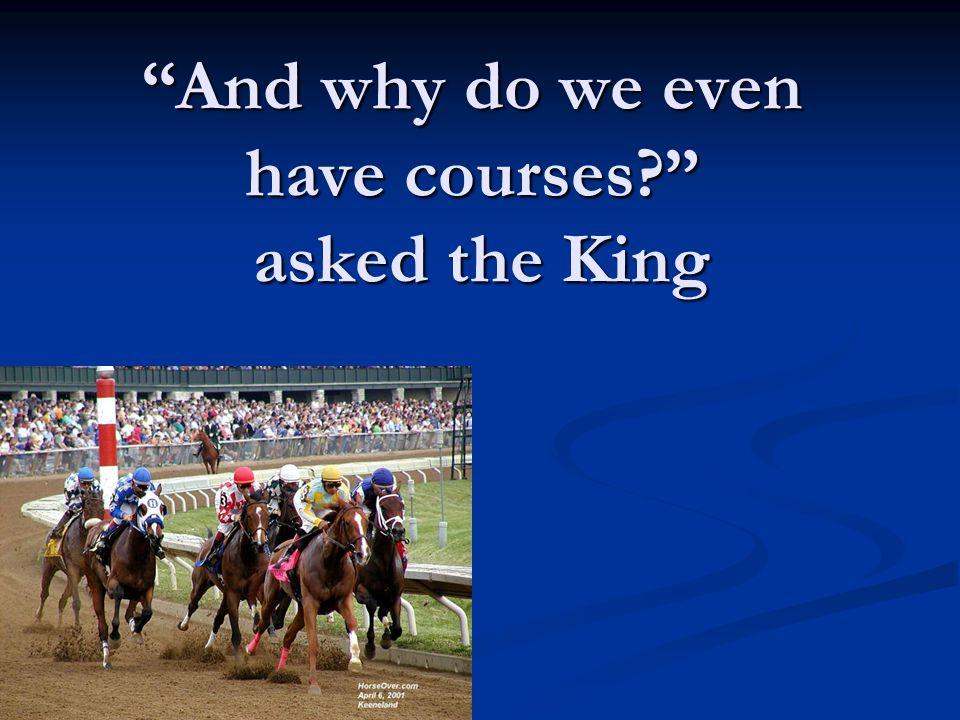 """And why do we even have courses?"" asked the King"