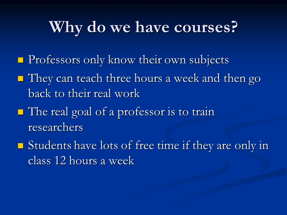 Why do we have courses? Professors only know their own subjects Professors only know their own subjects They can teach three hours a week and then go