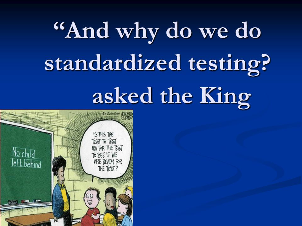 And why do we do standardized testing? asked the King