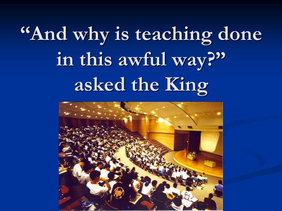And why is teaching done in this awful way? asked the King