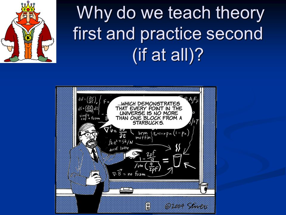 Why do we teach theory first and practice second (if at all).
