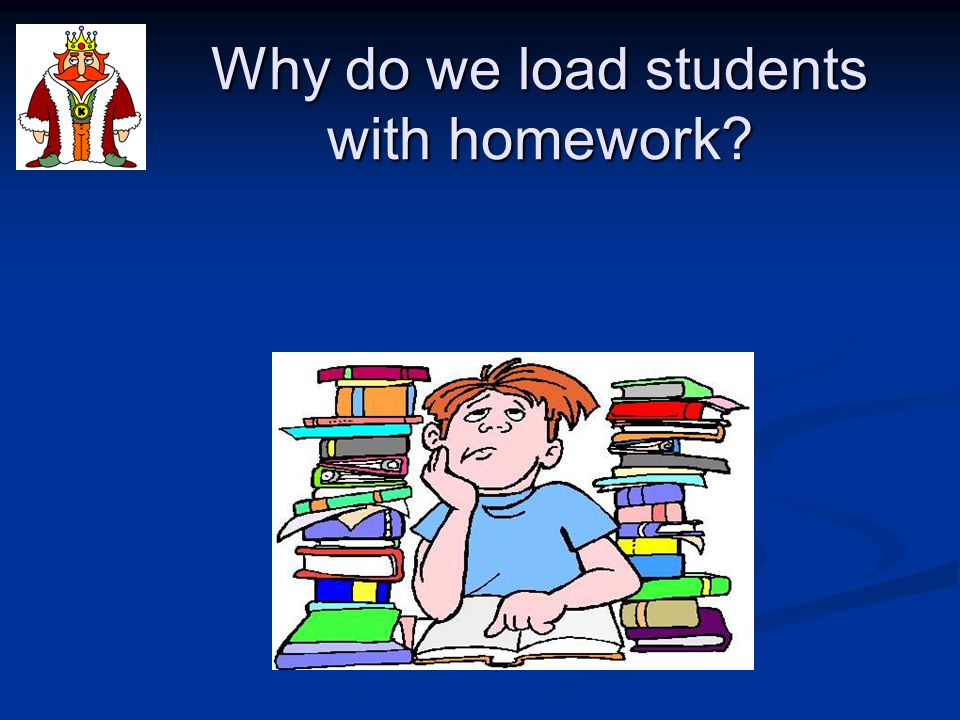 Why do we load students with homework?