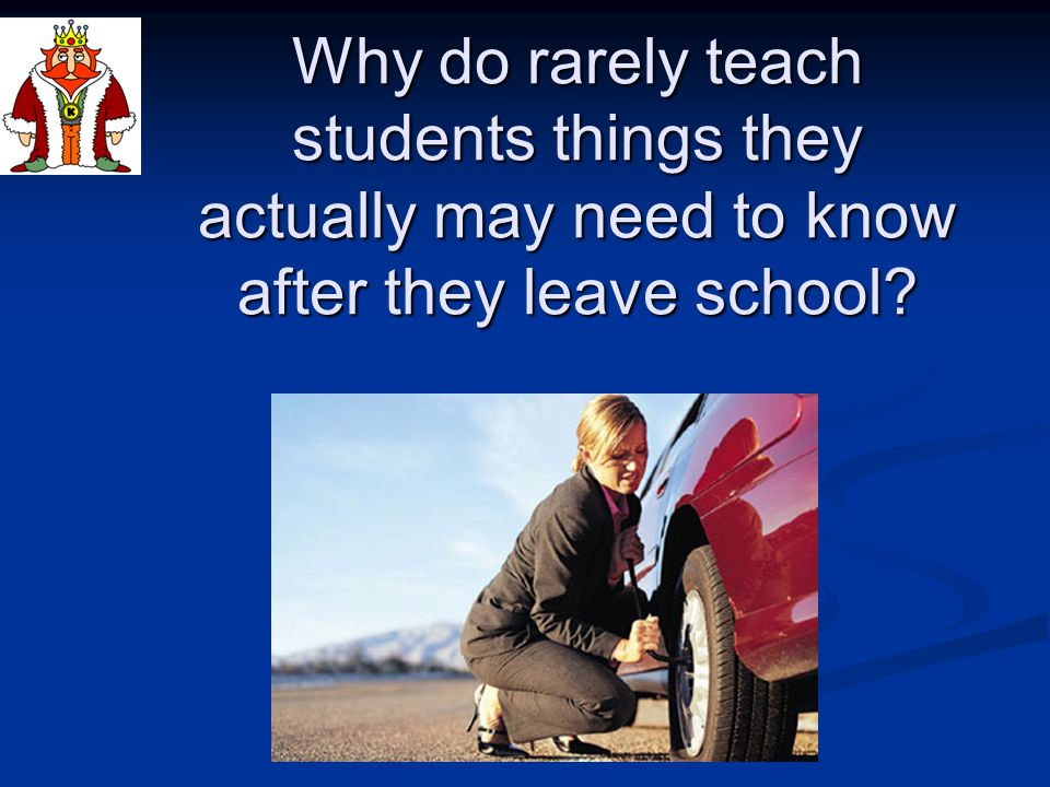 Why do rarely teach students things they actually may need to know after they leave school?
