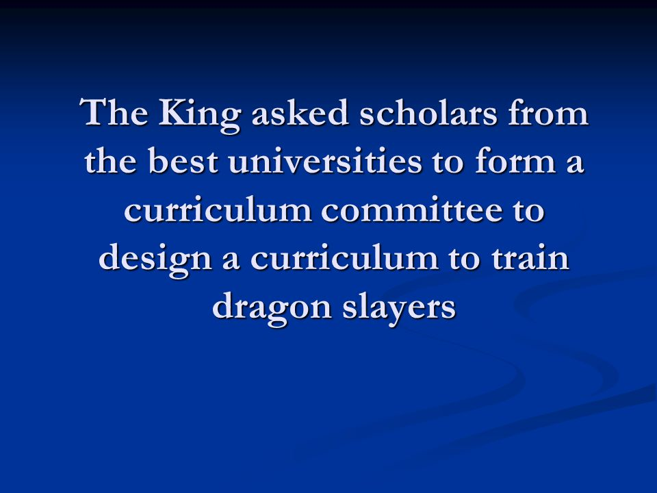 The King asked scholars from the best universities to form a curriculum committee to design a curriculum to train dragon slayers