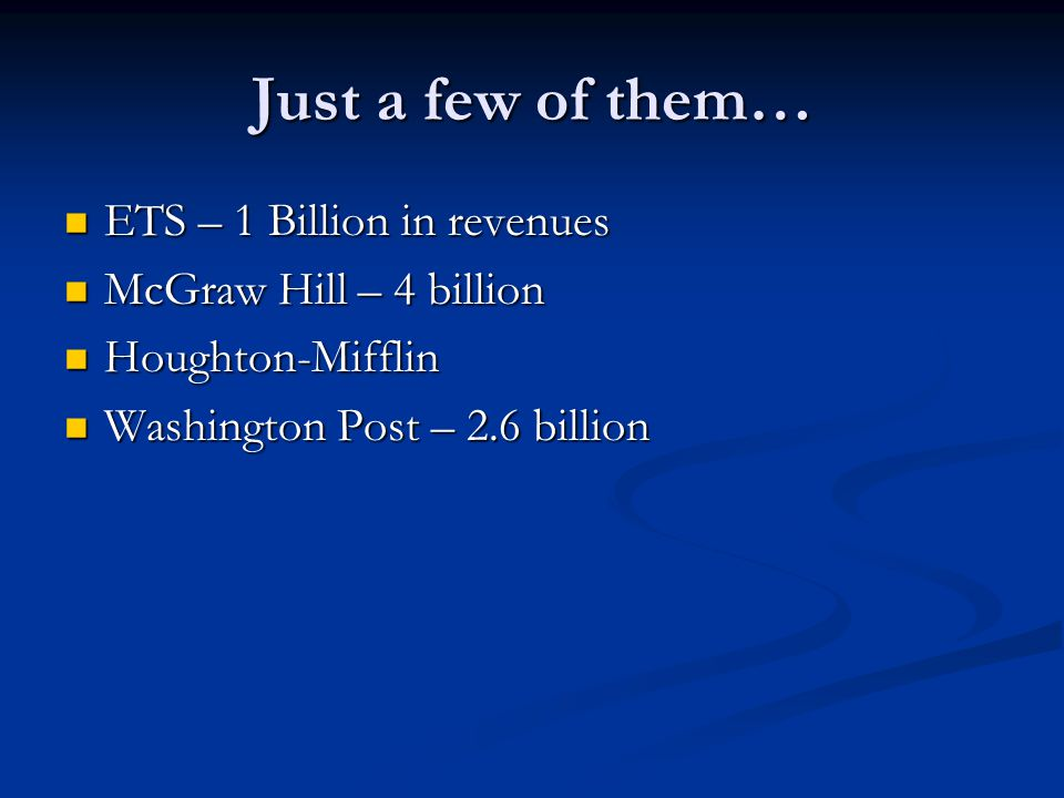 Just a few of them… ETS – 1 Billion in revenues ETS – 1 Billion in revenues McGraw Hill – 4 billion McGraw Hill – 4 billion Houghton-Mifflin Houghton-Mifflin Washington Post – 2.6 billion Washington Post – 2.6 billion