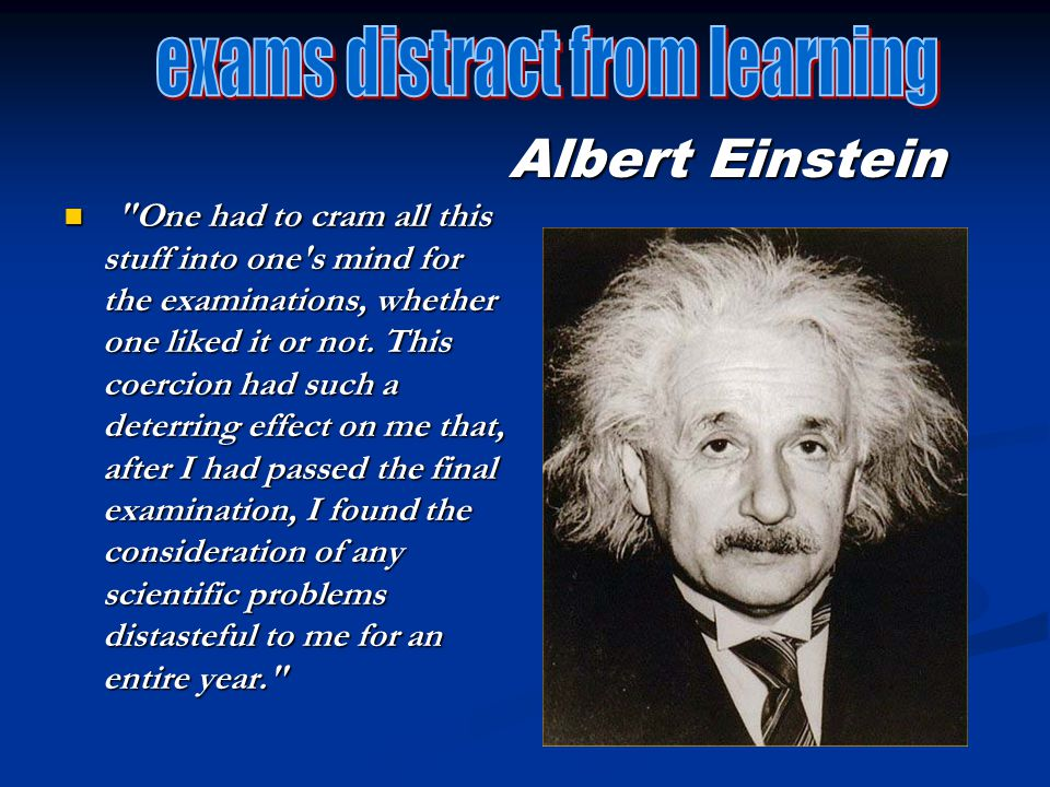Albert Einstein One had to cram all this stuff into one s mind for the examinations, whether one liked it or not.
