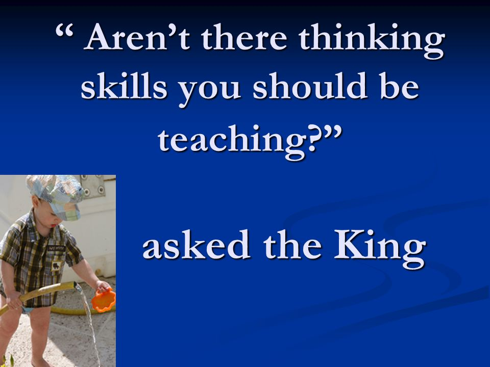 Aren't there thinking skills you should be teaching? asked the King