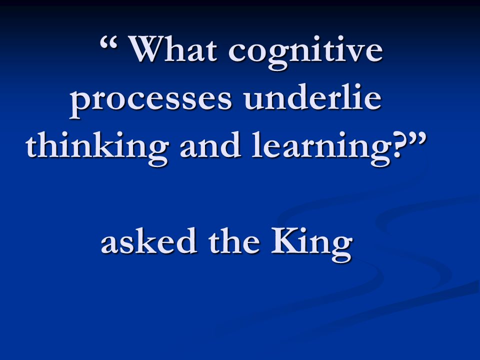""" What cognitive processes underlie thinking and learning?"" asked the King "" What cognitive processes underlie thinking and learning?"" asked the King"