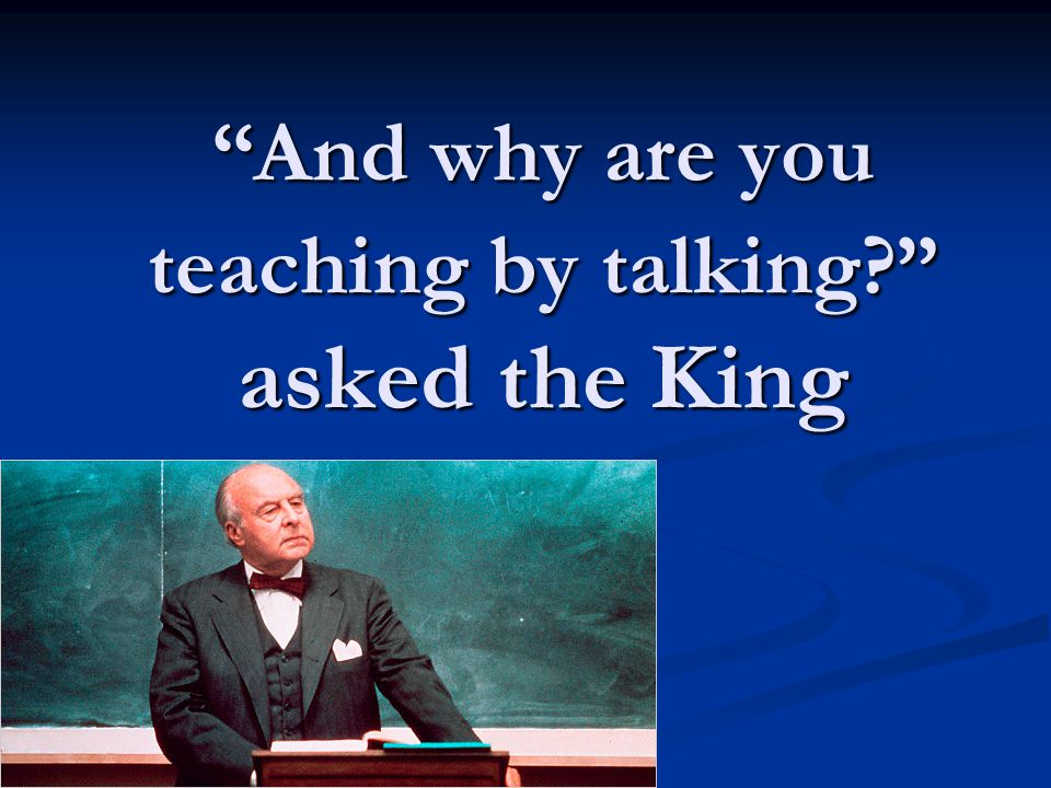 And why are you teaching by talking? asked the King