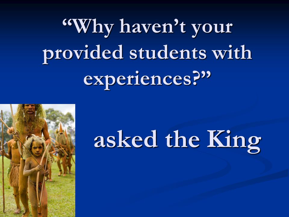 Why haven't your provided students with experiences? asked the King