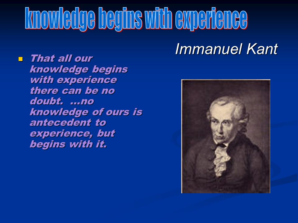 Immanuel Kant That all our knowledge begins with experience there can be no doubt....no knowledge of ours is antecedent to experience, but begins with it.