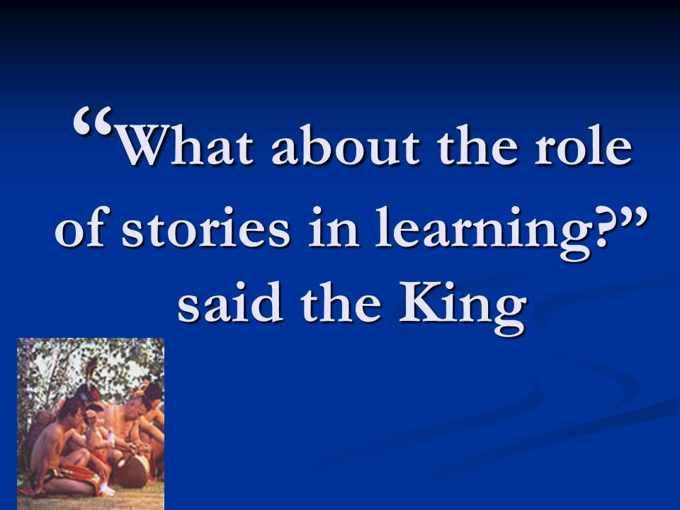 What about the role of stories in learning? said the King